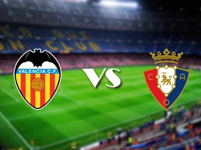 Soi kèo nhà cái Valencia vs Osasuna, 22/01/2021 - VĐQG Tây Ban Nha